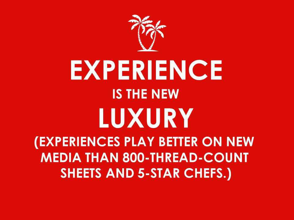 EXPERIENCE IS THE NEW LUXURY (EXPERIENCES PLAY BETTER ON NEW MEDIA THAN 800-THREAD-COUNT SHEETS AND 5-STAR CHEFS.)