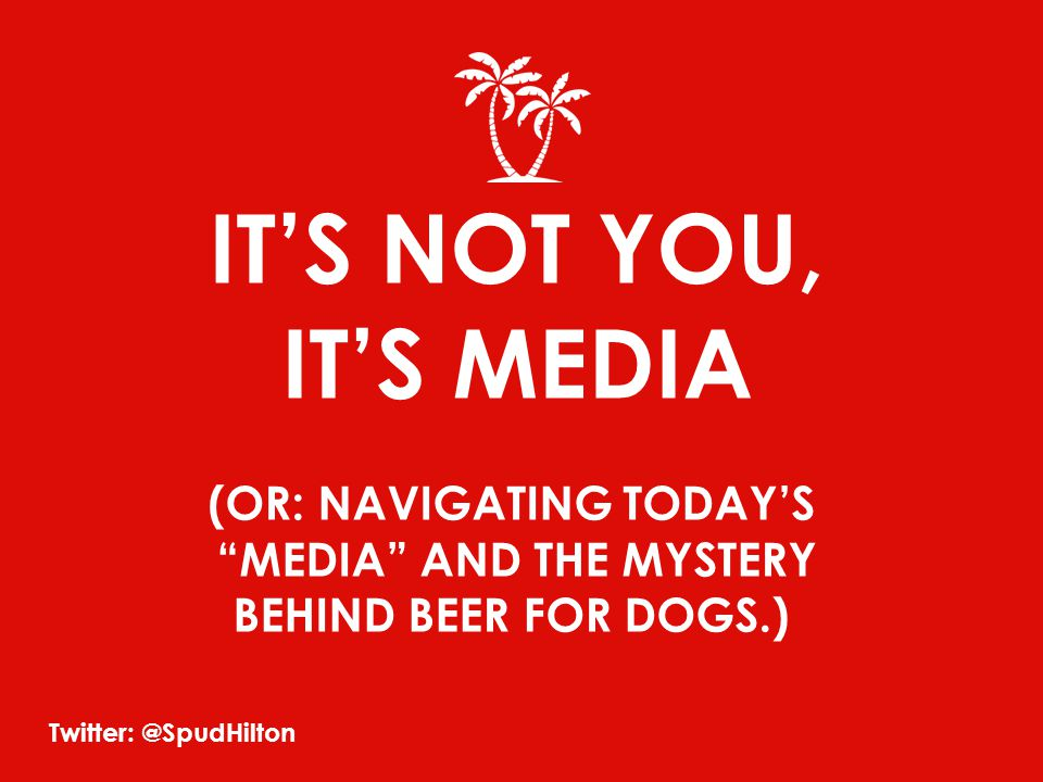 IT'S NOT YOU, IT'S MEDIA (OR: NAVIGATING TODAY'S MEDIA AND THE MYSTERY BEHIND BEER FOR DOGS.) Twitter: @SpudHilton
