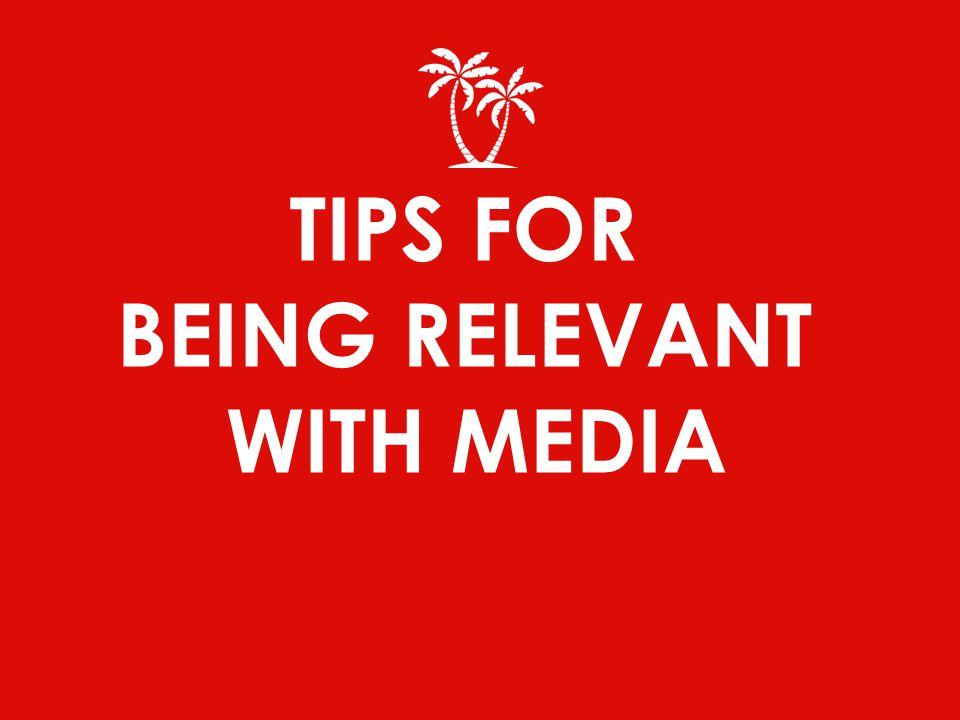 TIPS FOR BEING RELEVANT WITH MEDIA