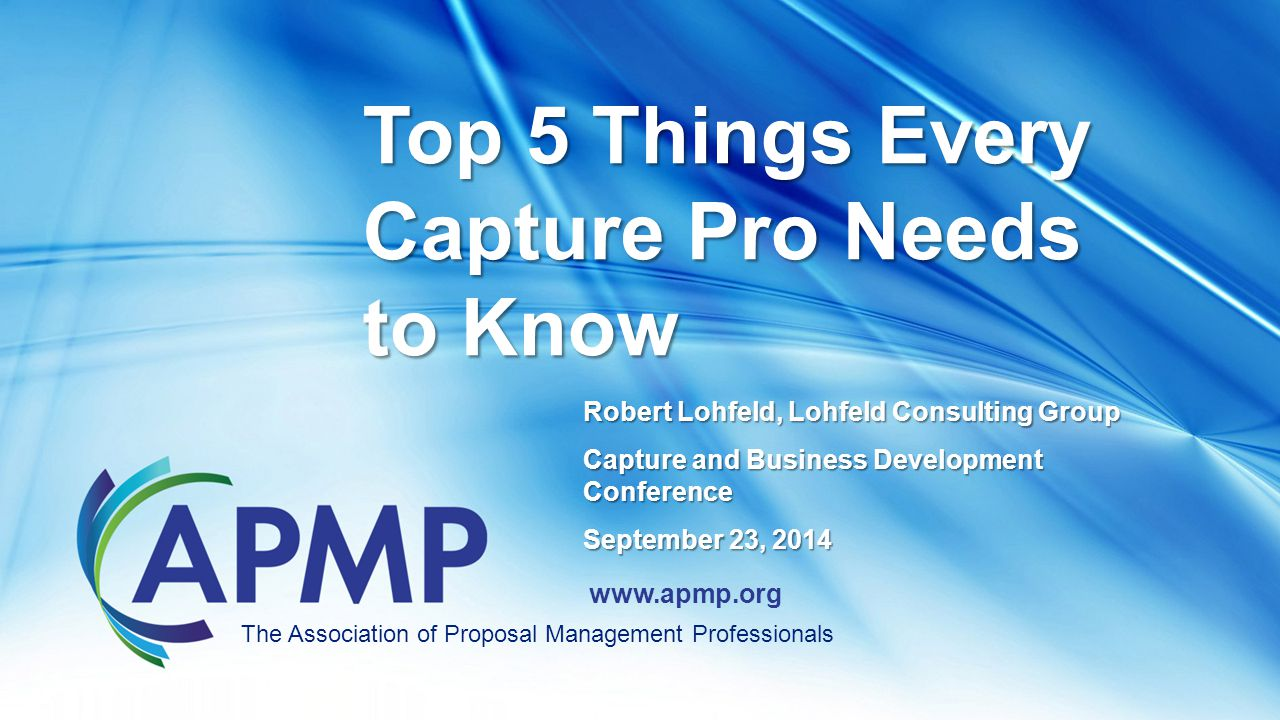www.apmp.org Robert Lohfeld, Lohfeld Consulting Group Capture and Business Development Conference September 23, 2014 Top 5 Things Every Capture Pro Needs to Know The Association of Proposal Management Professionals
