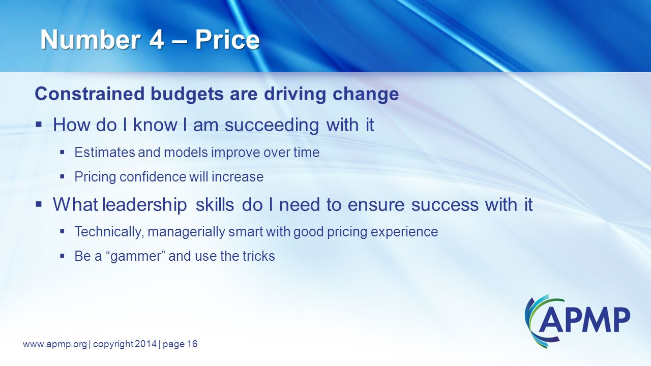 www.apmp.org © 2014, All rights reserved www.apmp.org | copyright 2014 | page 16 Number 4 – Price Constrained budgets are driving change  How do I know I am succeeding with it  Estimates and models improve over time  Pricing confidence will increase  What leadership skills do I need to ensure success with it  Technically, managerially smart with good pricing experience  Be a gammer and use the tricks