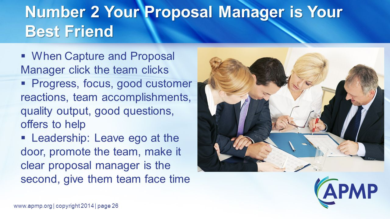 www.apmp.org © 2014, All rights reserved www.apmp.org | copyright 2014 | page 26 Number 2 Your Proposal Manager is Your Best Friend  When Capture and Proposal Manager click the team clicks  Progress, focus, good customer reactions, team accomplishments, quality output, good questions, offers to help  Leadership: Leave ego at the door, promote the team, make it clear proposal manager is the second, give them team face time