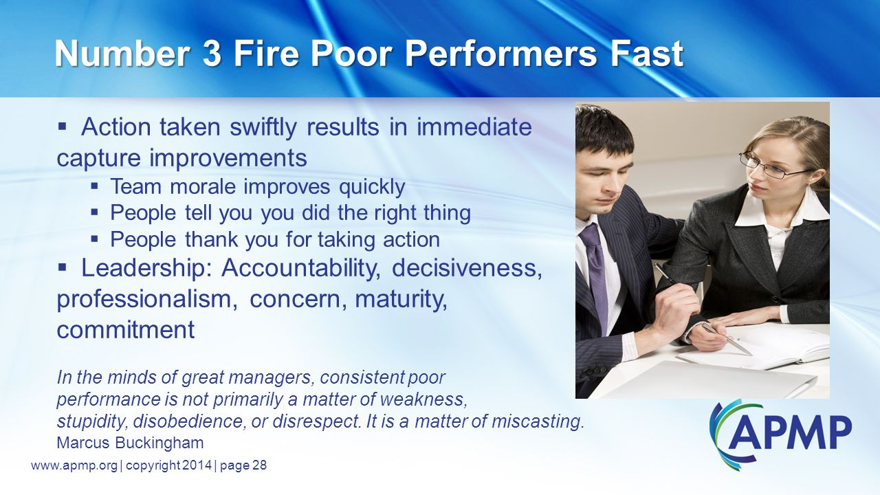www.apmp.org © 2014, All rights reserved www.apmp.org | copyright 2014 | page 28 Number 3 Fire Poor Performers Fast  Action taken swiftly results in immediate capture improvements  Team morale improves quickly  People tell you you did the right thing  People thank you for taking action  Leadership: Accountability, decisiveness, professionalism, concern, maturity, commitment In the minds of great managers, consistent poor performance is not primarily a matter of weakness, stupidity, disobedience, or disrespect.