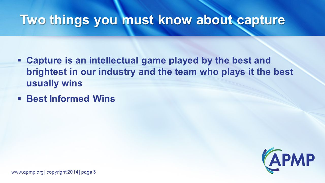 www.apmp.org © 2014, All rights reserved www.apmp.org | copyright 2014 | page 3 Two things you must know about capture  Capture is an intellectual game played by the best and brightest in our industry and the team who plays it the best usually wins  Best Informed Wins