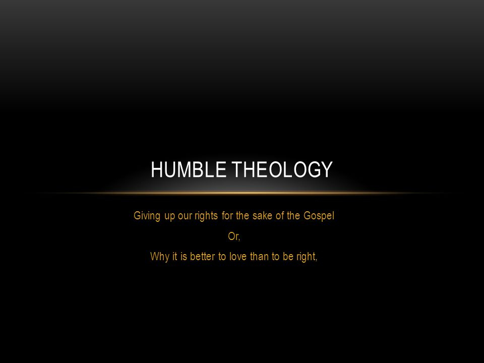 Giving up our rights for the sake of the Gospel Or, Why it is better to love than to be right, HUMBLE THEOLOGY