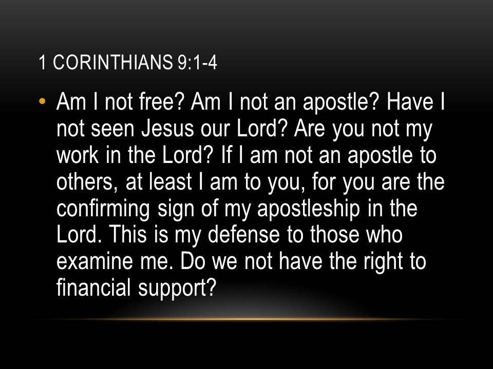 1 CORINTHIANS 9:1-4 Am I not free? Am I not an apostle? Have I not seen Jesus our Lord? Are you not my work in the Lord? If I am not an apostle to oth