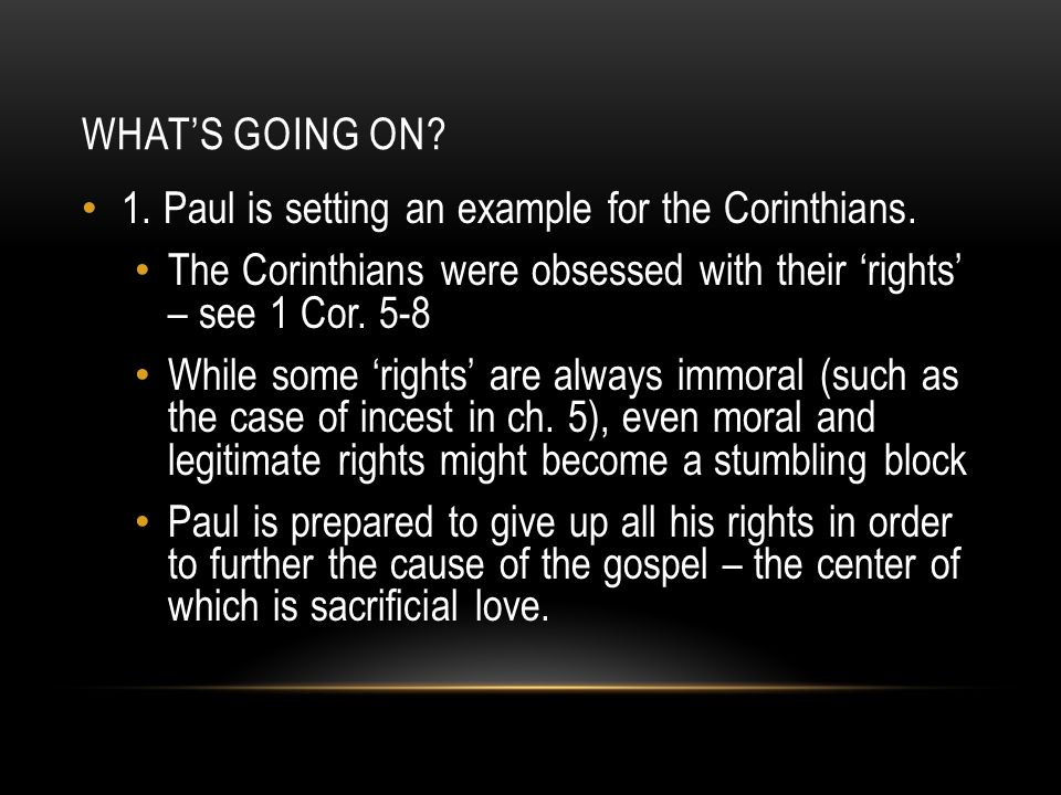 WHAT'S GOING ON? 1. Paul is setting an example for the Corinthians. The Corinthians were obsessed with their 'rights' – see 1 Cor. 5-8 While some 'rig