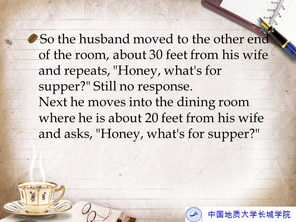 中国地质大学长城学院 So the husband moved to the other end of the room, about 30 feet from his wife and repeats, Honey, what s for supper? Still no response.