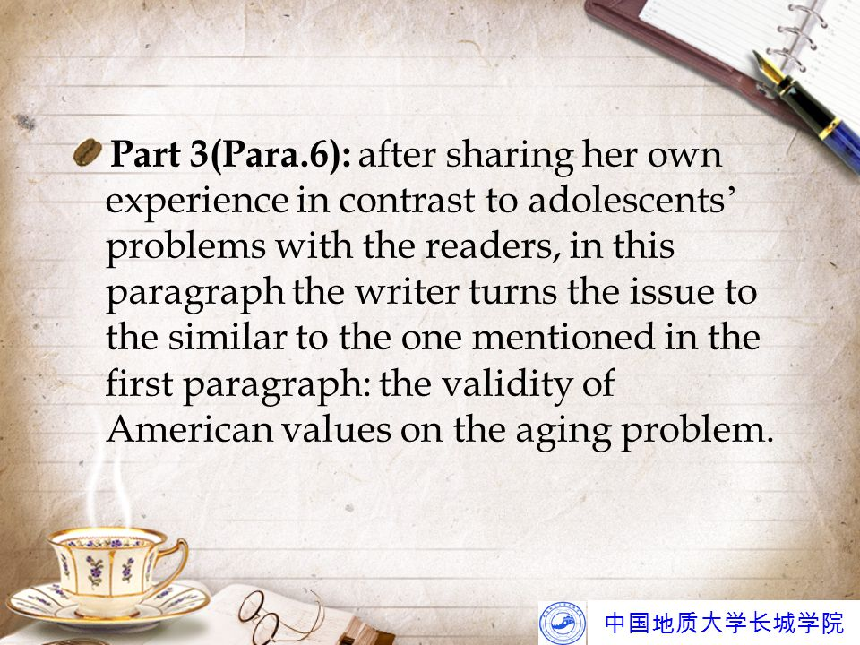 中国地质大学长城学院 Part 3(Para.6): after sharing her own experience in contrast to adolescents ' problems with the readers, in this paragraph the writer turns the issue to the similar to the one mentioned in the first paragraph: the validity of American values on the aging problem.
