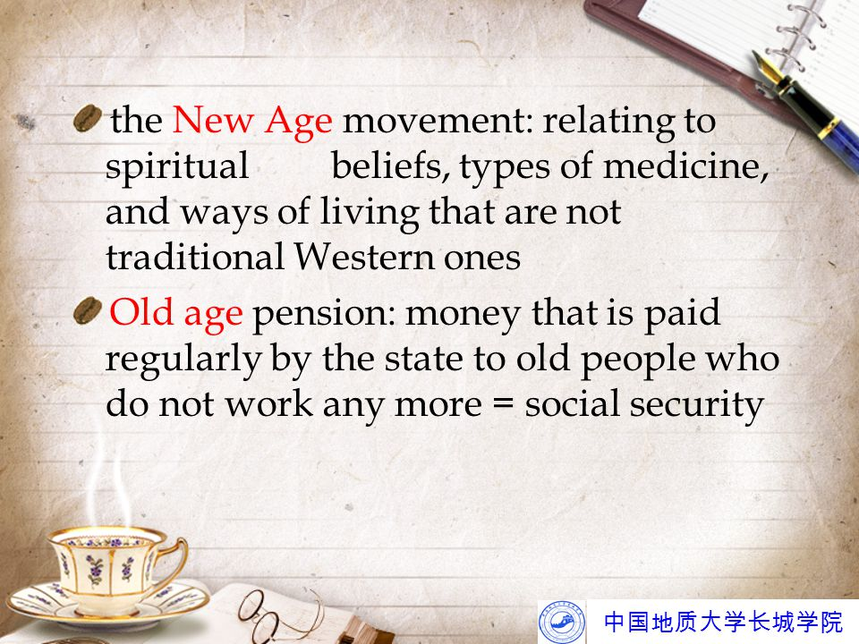 中国地质大学长城学院 the New Age movement: relating to spiritualbeliefs, types of medicine, and ways of living that are not traditional Western ones Old age pension: money that is paid regularly by the state to old people who do not work any more = social security