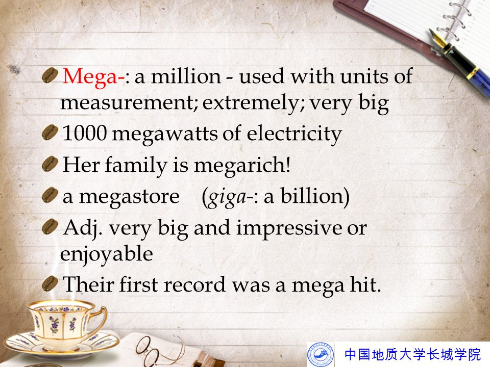 中国地质大学长城学院 Mega-: a million - used with units of measurement; extremely; very big 1000 megawatts of electricity Her family is megarich.