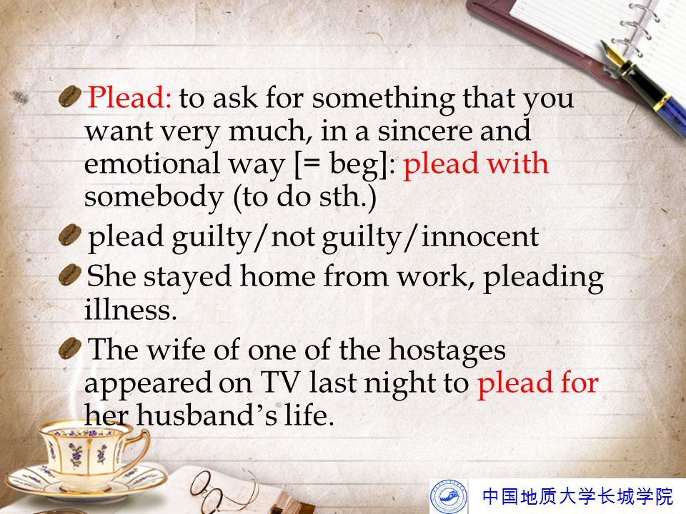 中国地质大学长城学院 Plead: to ask for something that you want very much, in a sincere and emotional way [= beg]: plead with somebody (to do sth.) plead guilty/not guilty/innocent She stayed home from work, pleading illness.