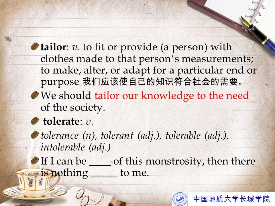 中国地质大学长城学院 tailor : v. to fit or provide (a person) with clothes made to that person ' s measurements; to make, alter, or adapt for a particular end o