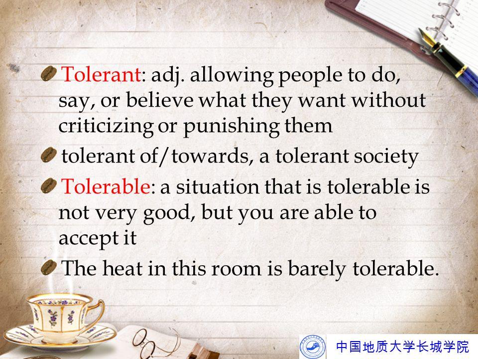 中国地质大学长城学院 Tolerant: adj. allowing people to do, say, or believe what they want without criticizing or punishing them tolerant of/towards, a tolerant