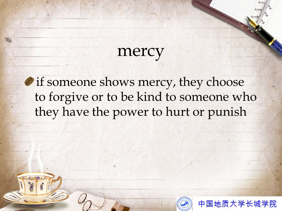 中国地质大学长城学院 mercy if someone shows mercy, they choose to forgive or to be kind to someone who they have the power to hurt or punish