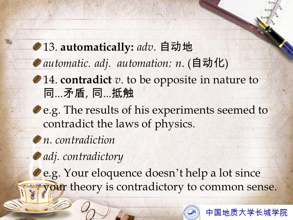 中国地质大学长城学院 13. automatically: adv. 自动地 automatic. adj. automation: n. ( 自动化 ) 14. contradict v. to be opposite in nature to 同... 矛盾, 同... 抵触 e.g. The