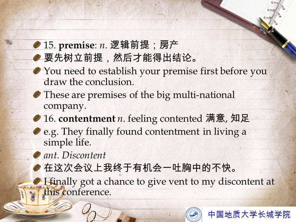 中国地质大学长城学院 15. premise : n. 逻辑前提;房产 要先树立前提,然后才能得出结论。 You need to establish your premise first before you draw the conclusion. These are premises of th