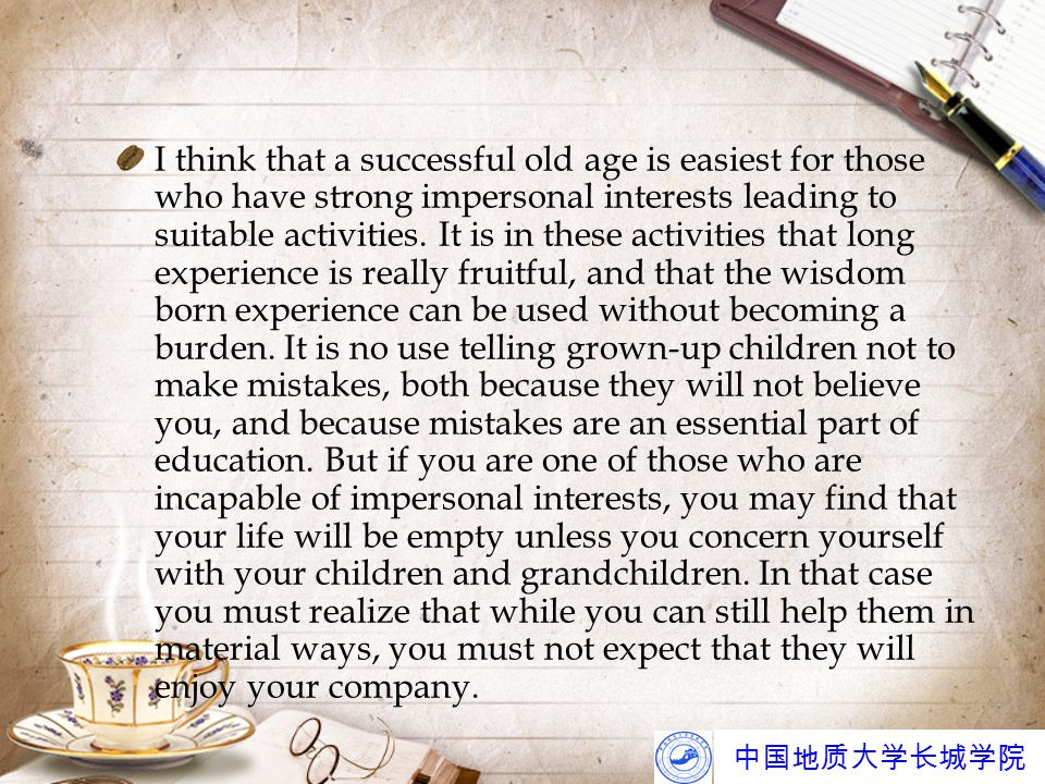 中国地质大学长城学院 I think that a successful old age is easiest for those who have strong impersonal interests leading to suitable activities.
