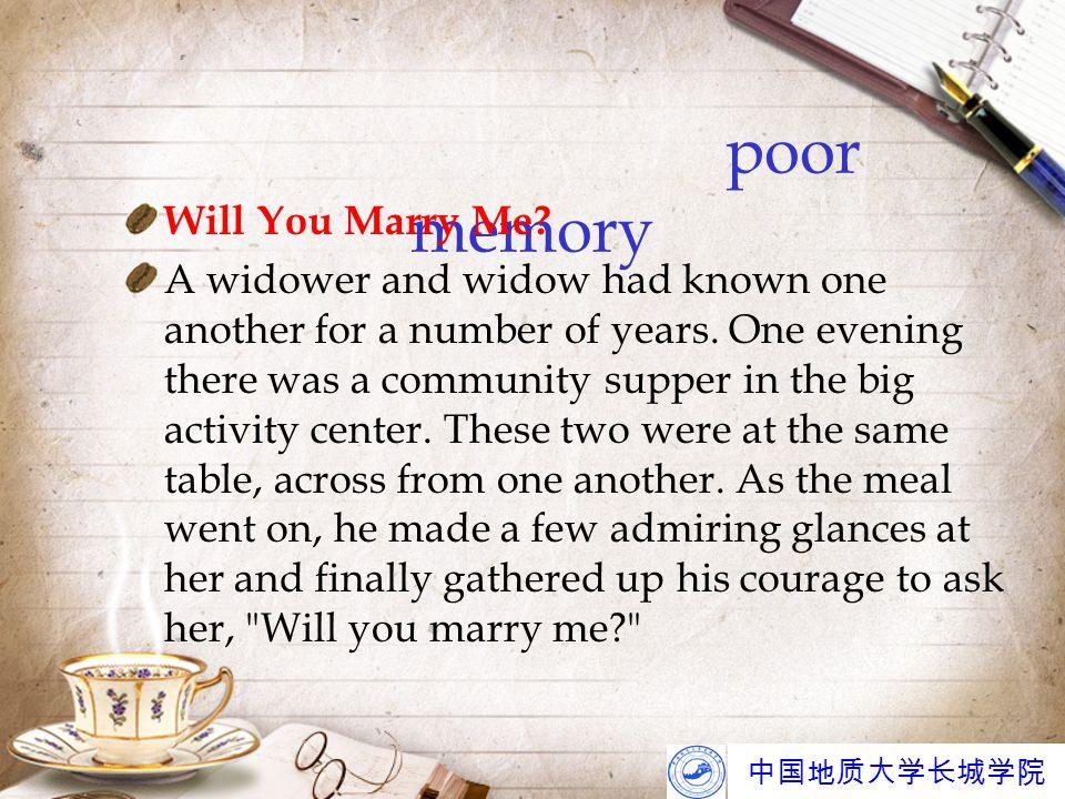 中国地质大学长城学院 poor memory Will You Marry Me? A widower and widow had known one another for a number of years. One evening there was a community supper in