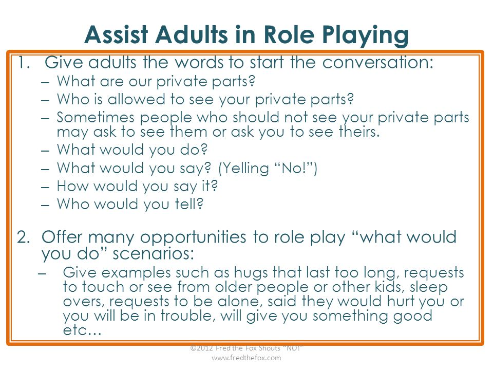 Assist Adults in Role Playing 1.Give adults the words to start the conversation: – What are our private parts? – Who is allowed to see your private pa