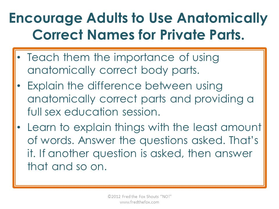 Encourage Adults to Use Anatomically Correct Names for Private Parts. Teach them the importance of using anatomically correct body parts. Explain the