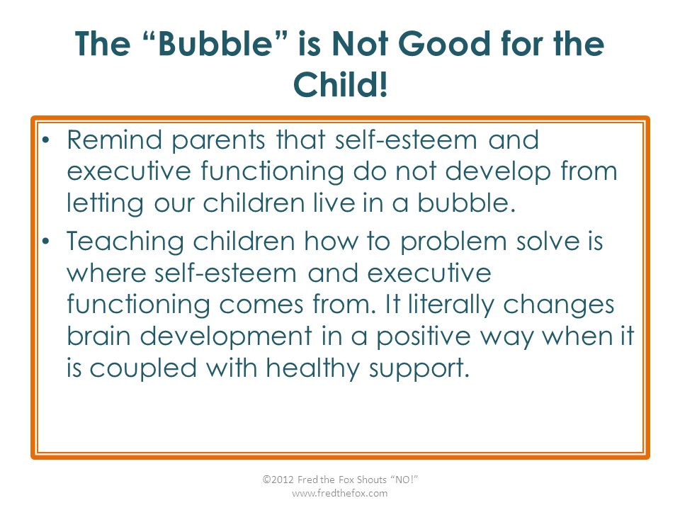 "The ""Bubble"" is Not Good for the Child! Remind parents that self-esteem and executive functioning do not develop from letting our children live in a b"