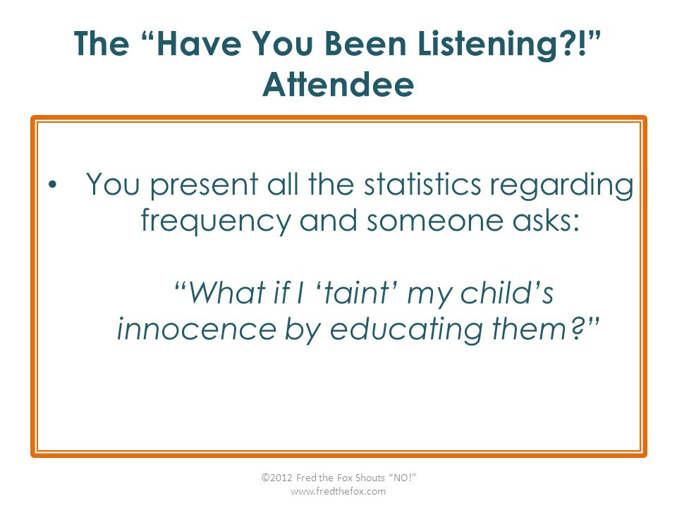 "The ""Have You Been Listening?!"" Attendee You present all the statistics regarding frequency and someone asks: ""What if I 'taint' my child's innocence"