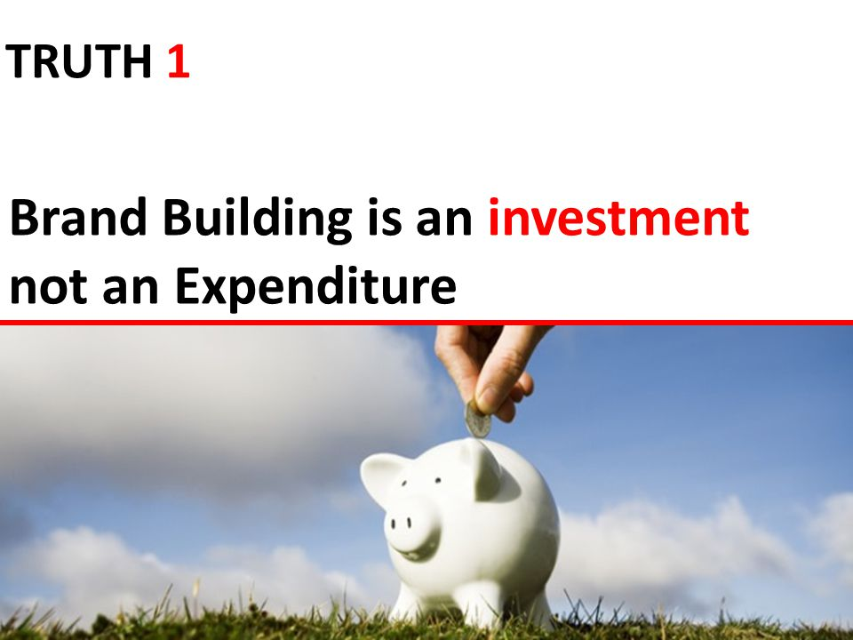 Brand Building is an investment not an Expenditure TRUTH 1