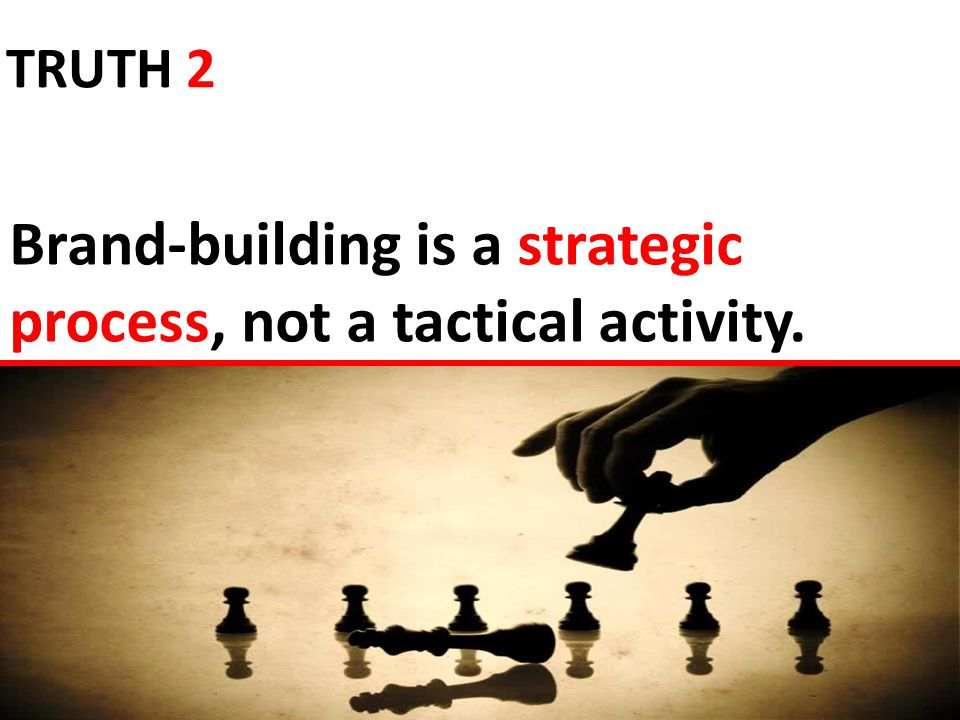 Brand-building is a strategic process, not a tactical activity. TRUTH 2