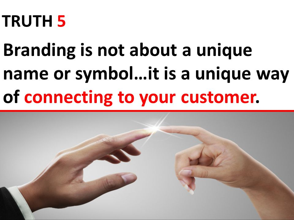 Branding is not about a unique name or symbol…it is a unique way of connecting to your customer.