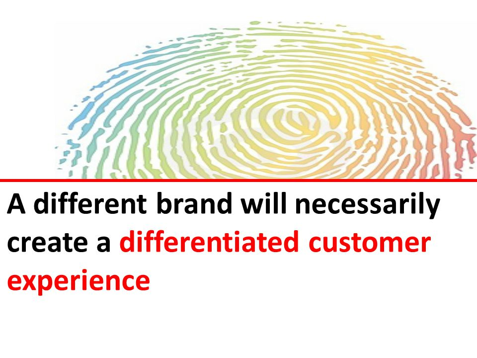 A different brand will necessarily create a differentiated customer experience