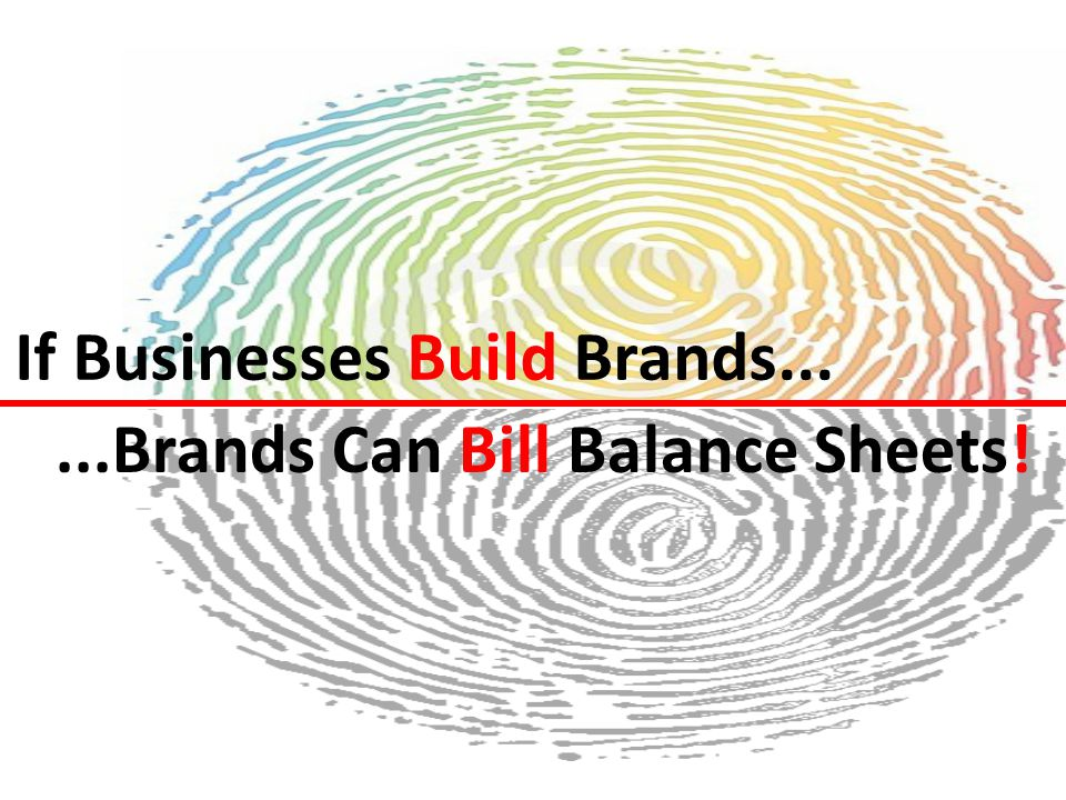 If Businesses Build Brands......Brands Can Bill Balance Sheets!