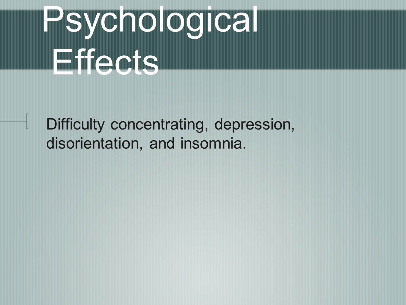 Psychological Effects Difficulty concentrating, depression, disorientation, and insomnia.