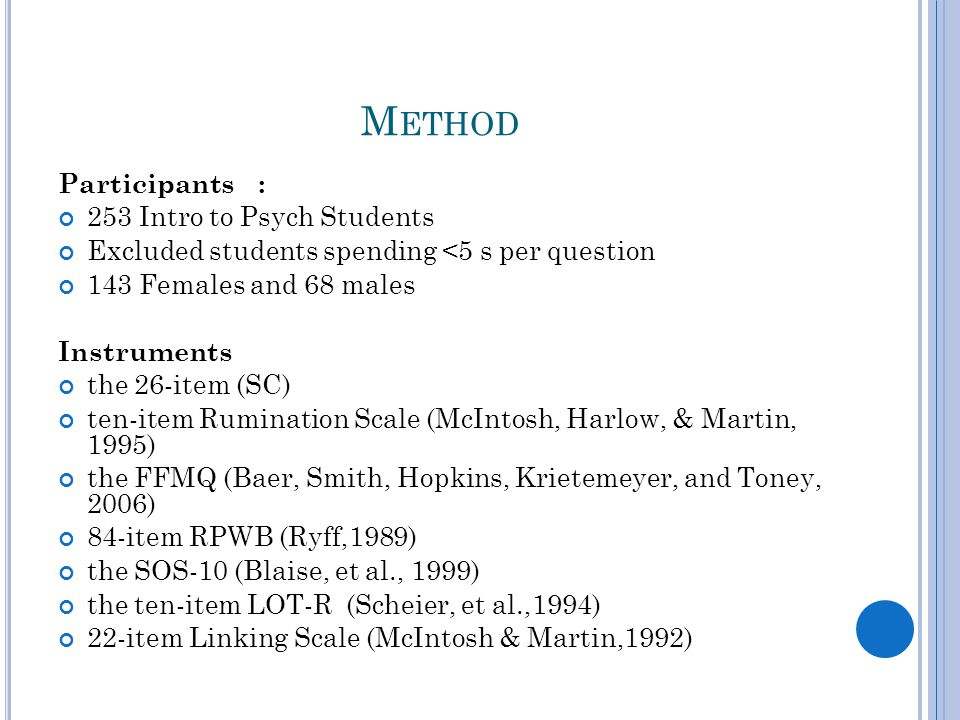 M ETHOD Participants : 253 Intro to Psych Students Excluded students spending <5 s per question 143 Females and 68 males Instruments the 26-item (SC) ten-item Rumination Scale (McIntosh, Harlow, & Martin, 1995) the FFMQ (Baer, Smith, Hopkins, Krietemeyer, and Toney, 2006) 84-item RPWB (Ryff,1989) the SOS-10 (Blaise, et al., 1999) the ten-item LOT-R (Scheier, et al.,1994) 22-item Linking Scale (McIntosh & Martin,1992)