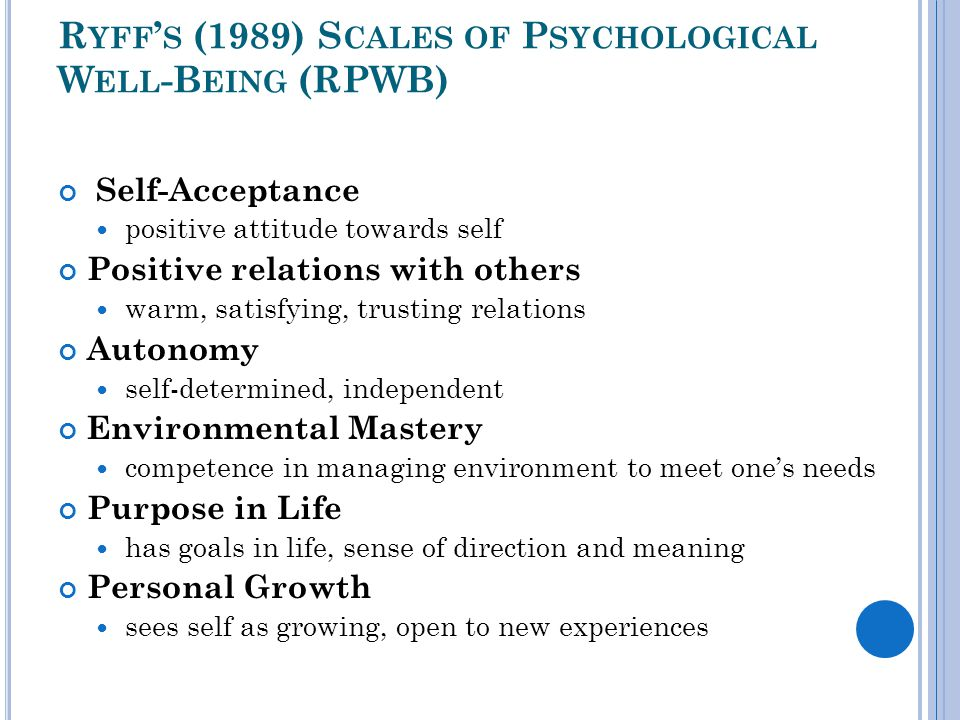 R YFF ' S (1989) S CALES OF P SYCHOLOGICAL W ELL -B EING (RPWB) Self-Acceptance positive attitude towards self Positive relations with others warm, satisfying, trusting relations Autonomy self-determined, independent Environmental Mastery competence in managing environment to meet one's needs Purpose in Life has goals in life, sense of direction and meaning Personal Growth sees self as growing, open to new experiences