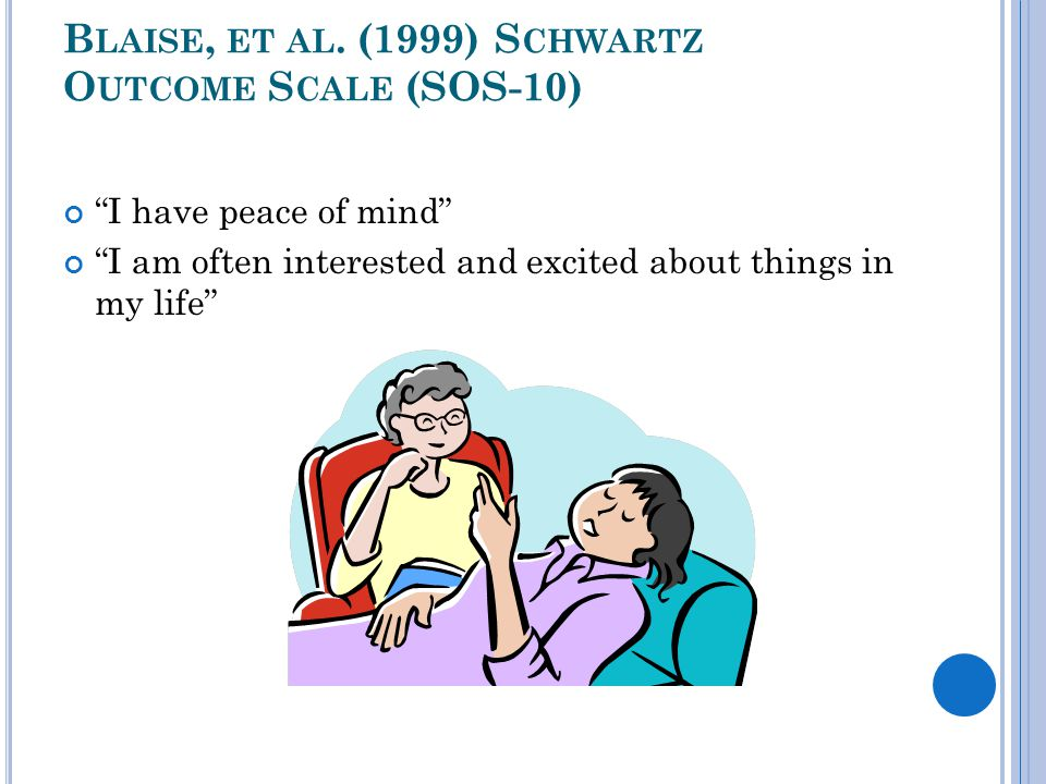 """B LAISE, ET AL. (1999) S CHWARTZ O UTCOME S CALE (SOS-10) """"I have peace of mind"""" """"I am often interested and excited about things in my life"""""""