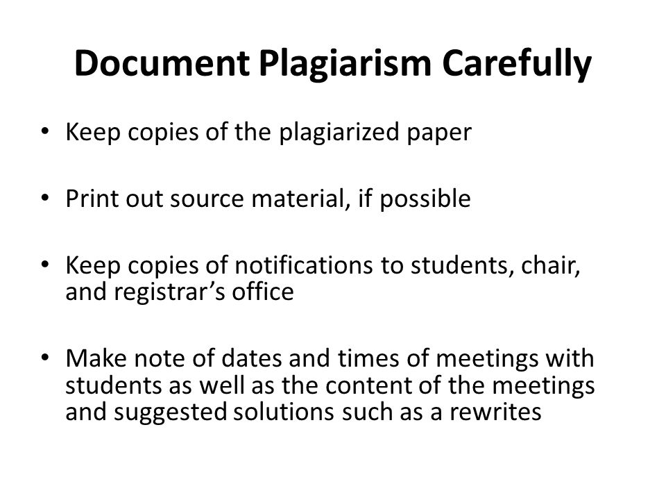 Document Plagiarism Carefully Keep copies of the plagiarized paper Print out source material, if possible Keep copies of notifications to students, ch