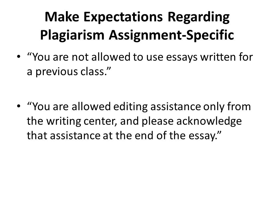 """Make Expectations Regarding Plagiarism Assignment-Specific """"You are not allowed to use essays written for a previous class."""" """"You are allowed editing"""