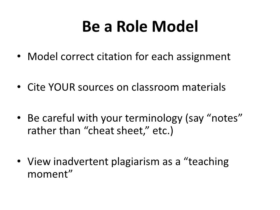 """Be a Role Model Model correct citation for each assignment Cite YOUR sources on classroom materials Be careful with your terminology (say """"notes"""" rath"""