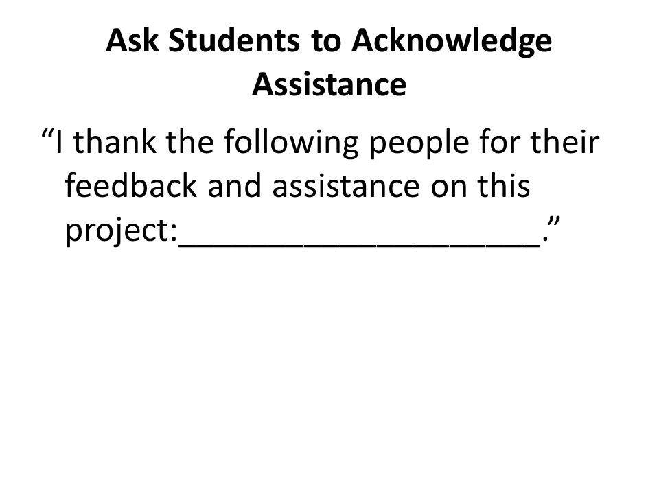 """Ask Students to Acknowledge Assistance """"I thank the following people for their feedback and assistance on this project:____________________."""""""