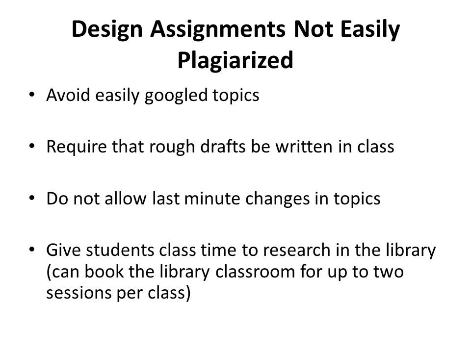 Design Assignments Not Easily Plagiarized Avoid easily googled topics Require that rough drafts be written in class Do not allow last minute changes i