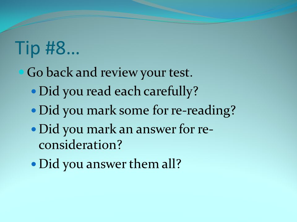 Tip #8… Go back and review your test. Did you read each carefully? Did you mark some for re-reading? Did you mark an answer for re- consideration? Did