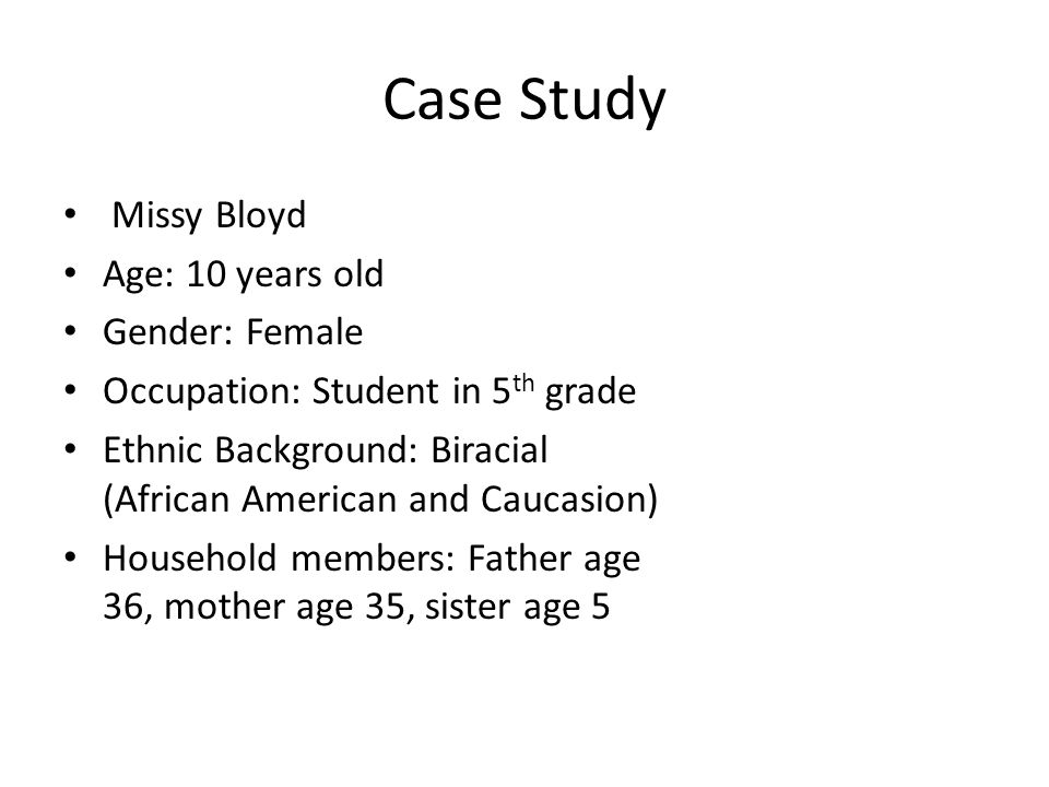 Case Study Missy Bloyd Age: 10 years old Gender: Female Occupation: Student in 5 th grade Ethnic Background: Biracial (African American and Caucasion) Household members: Father age 36, mother age 35, sister age 5