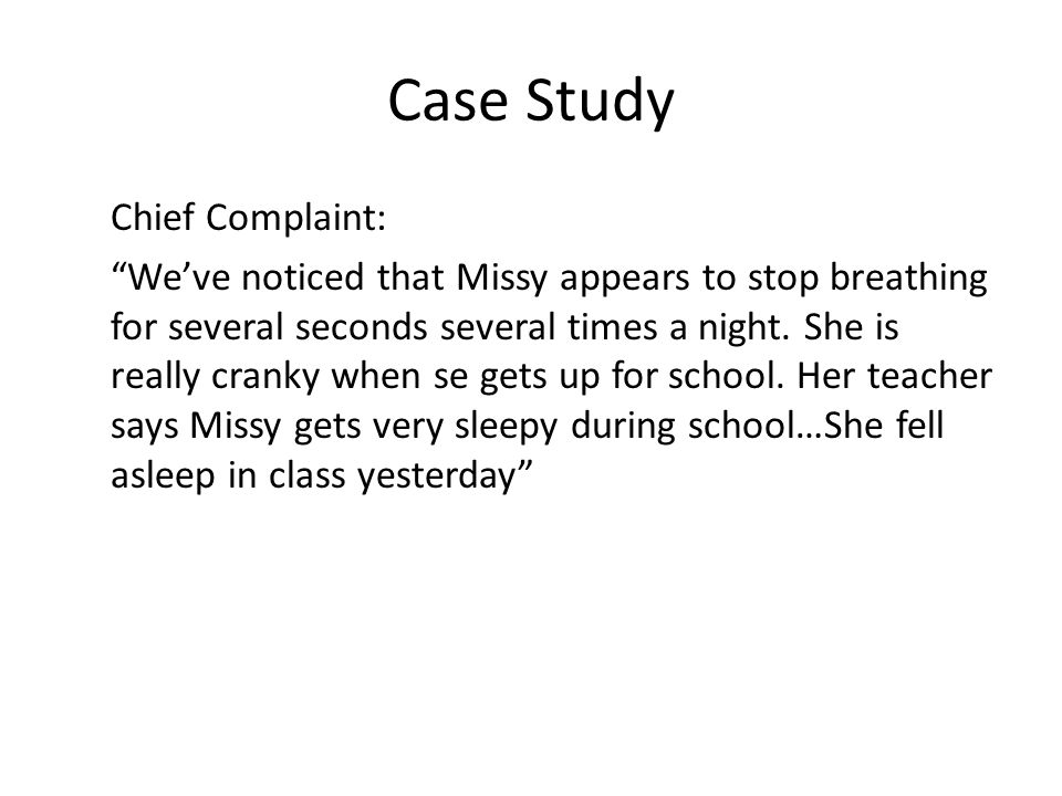 Case Study Chief Complaint: We've noticed that Missy appears to stop breathing for several seconds several times a night.