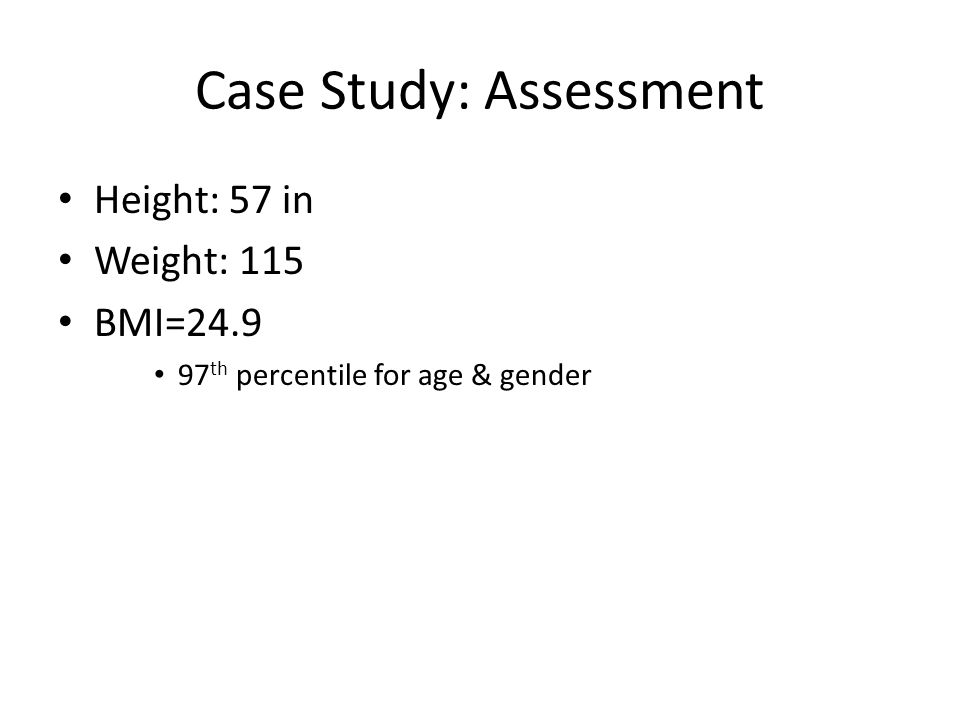 Case Study: Assessment Height: 57 in Weight: 115 BMI=24.9 97 th percentile for age & gender