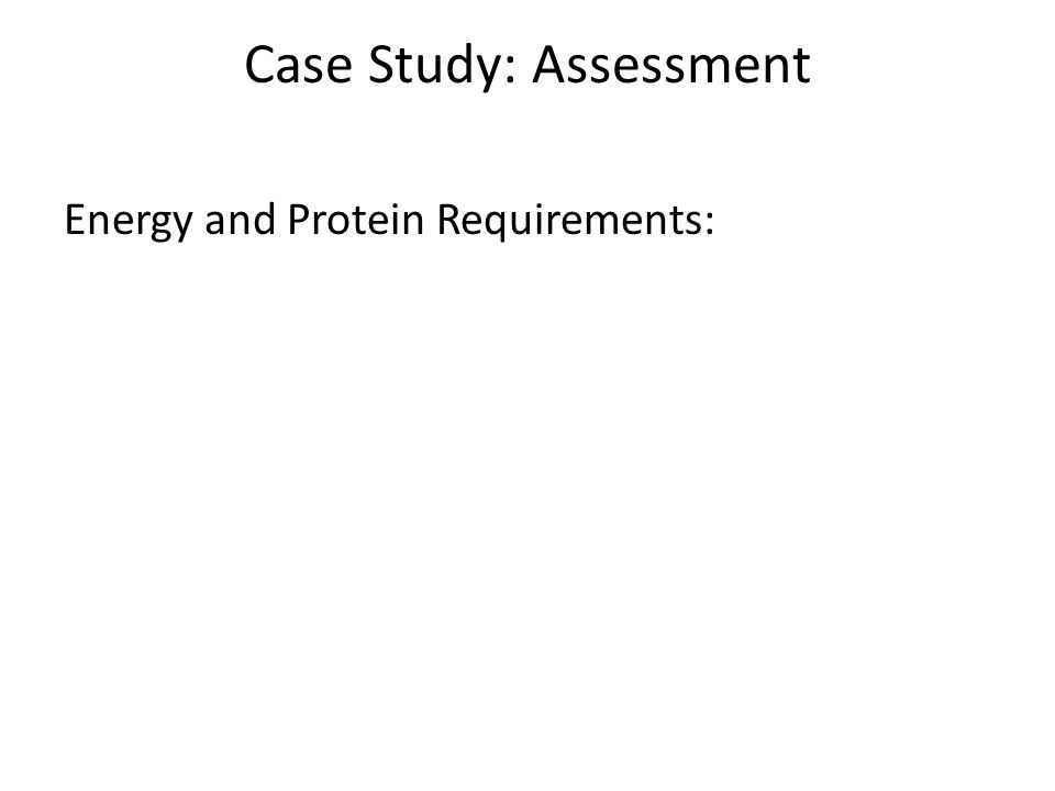 Case Study: Assessment Energy and Protein Requirements: