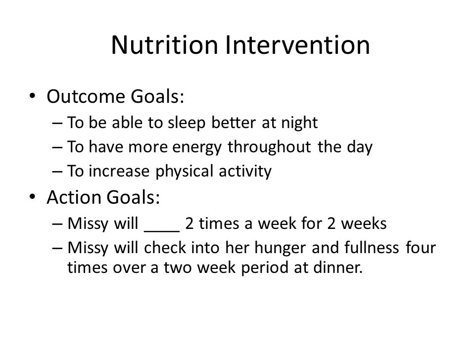 Nutrition Intervention Outcome Goals: – To be able to sleep better at night – To have more energy throughout the day – To increase physical activity Action Goals: – Missy will ____ 2 times a week for 2 weeks – Missy will check into her hunger and fullness four times over a two week period at dinner.