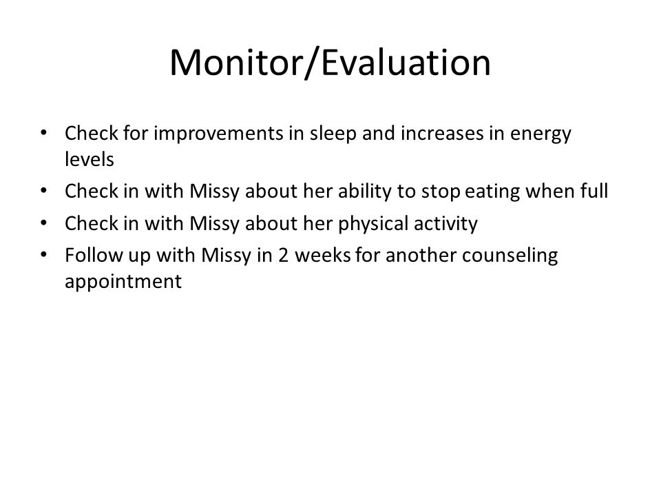 Monitor/Evaluation Check for improvements in sleep and increases in energy levels Check in with Missy about her ability to stop eating when full Check in with Missy about her physical activity Follow up with Missy in 2 weeks for another counseling appointment