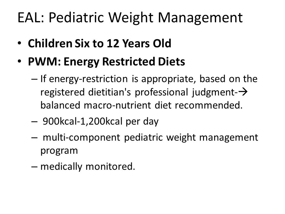 EAL: Pediatric Weight Management Children Six to 12 Years Old PWM: Energy Restricted Diets – If energy-restriction is appropriate, based on the registered dietitian s professional judgment-  balanced macro-nutrient diet recommended.