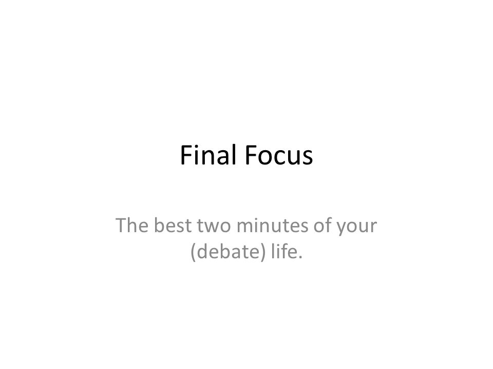 Final Focus The best two minutes of your (debate) life.